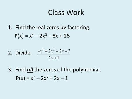 Class Work 1.Find the real zeros by factoring. P(x) = x 4 – 2x 3 – 8x + 16 2.Divide. 3.Find all the zeros of the polynomial. P(x) = x 3 – 2x 2 + 2x – 1.