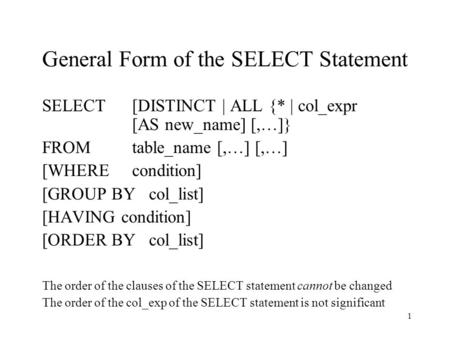 1 General Form of the SELECT Statement SELECT [DISTINCT | ALL {* | col_expr [AS new_name] [,…]} FROMtable_name [,…] [,…] [WHERE condition] [GROUP BY col_list]