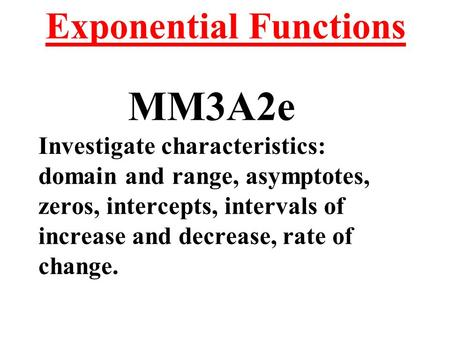 Exponential Functions MM3A2e Investigate characteristics: domain and range, asymptotes, zeros, intercepts, intervals of increase and decrease, rate of.