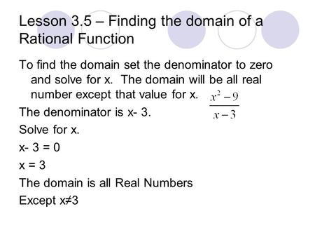 Lesson 3.5 – Finding the domain of a Rational Function To find the domain set the denominator to zero and solve for x. The domain will be all real number.