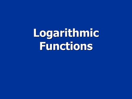 Logarithmic Functions. Objective To graph logarithmic functions To graph logarithmic functions To evaluate logatrithms To evaluate logatrithms.