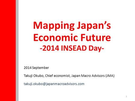 1 2014 September Takuji Okubo, Chief economist, Japan Macro Advisors (JMA) Mapping Japan's Economic Future -2014 INSEAD.