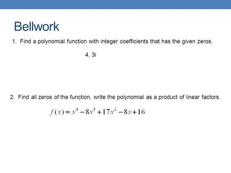 Bellwork 2. Find all zeros of the function, write the polynomial as a product of linear factors. 1. Find a polynomial function with integer coefficients.