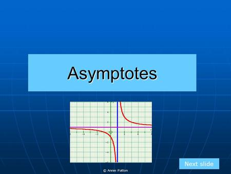 © Annie Patton Asymptotes Next slide. © Annie Patton Aim of Lesson Next slide To introduce what an asymptote is, the difference in a horizontal and vertical.