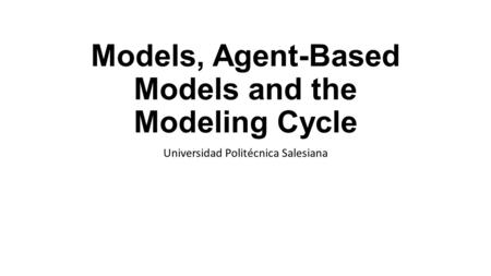 Models, Agent-Based Models and the Modeling Cycle Universidad Politécnica Salesiana.