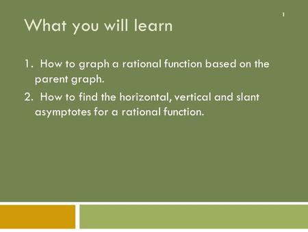 1 What you will learn 1. How to graph a rational function based on the parent graph. 2. How to find the horizontal, vertical and slant asymptotes for a.
