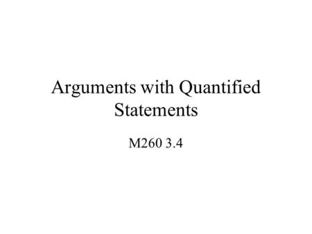 Arguments with Quantified Statements M260 3.4. Universal Instantiation If some property is true for everything in a domain, then it is true of any particular.