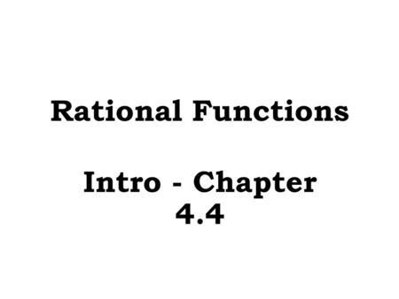 Rational Functions Intro - Chapter 4.4.  Let x = ___ to find y – intercepts A rational function is the _______ of two polynomials RATIO Graphs of Rational.
