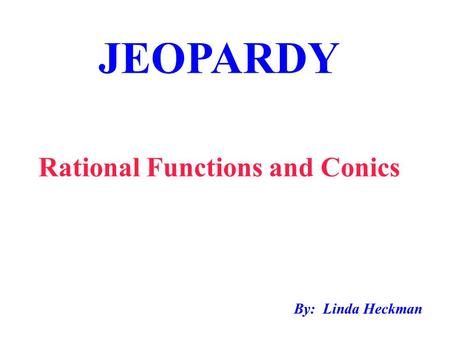 JEOPARDY Rational Functions and Conics By: Linda Heckman.