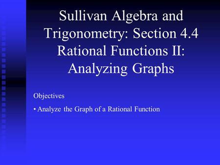 Sullivan Algebra and Trigonometry: Section 4.4 Rational Functions II: Analyzing Graphs Objectives Analyze the Graph of a Rational Function.