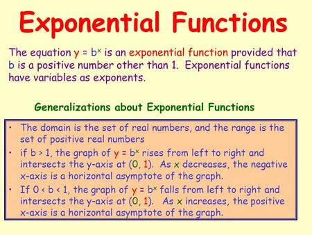 Exponential Functions The domain is the set of real numbers, and the range is the set of positive real numbers if b > 1, the graph of y = b x rises from.