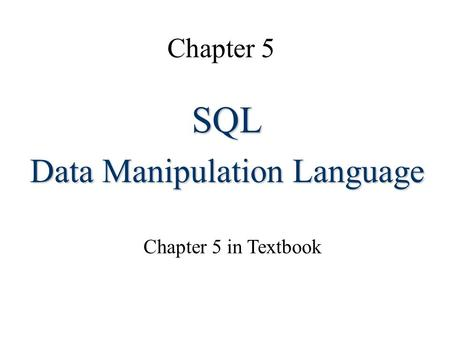 Chapter 5 SQL Data Manipulation Language Chapter 5 in Textbook.