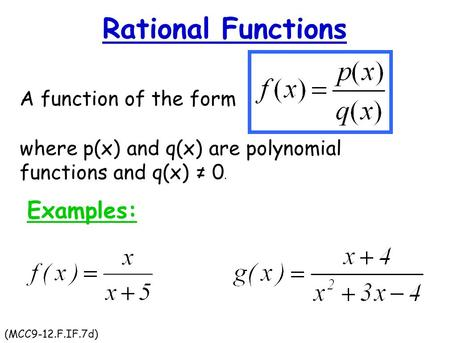 Rational Functions A function of the form where p(x) and q(x) are polynomial functions and q(x) ≠ 0. Examples: (MCC9-12.F.IF.7d)