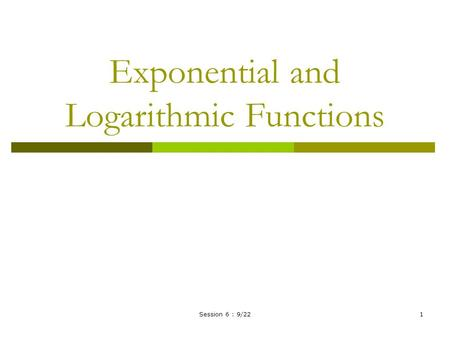 Session 6 : 9/221 Exponential and Logarithmic Functions.