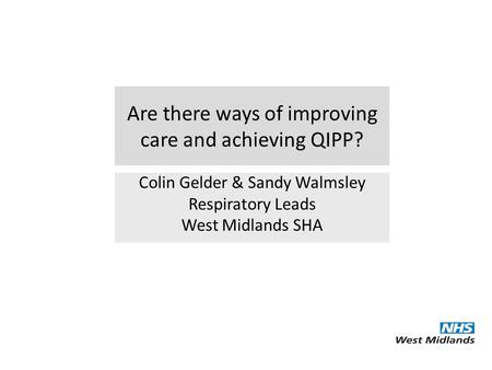 Are there ways of improving care and achieving QIPP? Colin Gelder & Sandy Walmsley Respiratory Leads West Midlands SHA.