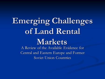 Emerging Challenges of Land Rental Markets A Review of the Available Evidence for Central and Eastern Europe and Former Soviet Union Countries.