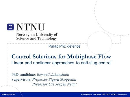 Public PhD defence Control Solutions for Multiphase Flow Linear and nonlinear approaches to anti-slug control PhD candidate: Esmaeil Jahanshahi Supervisors: