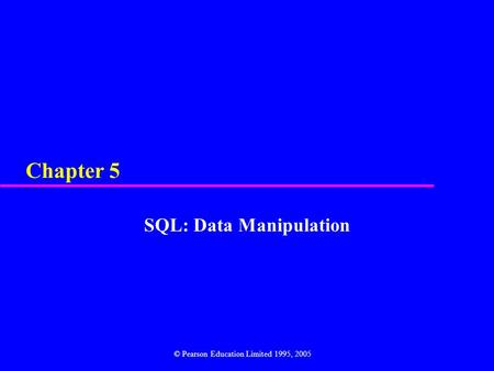 Chapter 5 SQL: Data Manipulation © Pearson Education Limited 1995, 2005.