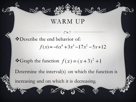 WARM UP  Describe the end behavior of:  Graph the function Determine the interval(s) on which the function is increasing and on which it is decreasing.