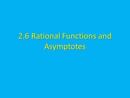 2.6 Rational Functions and Asymptotes. Rational Function Rational function can be written in the form where N(x) and D(x) are polynomials and D(x) is.