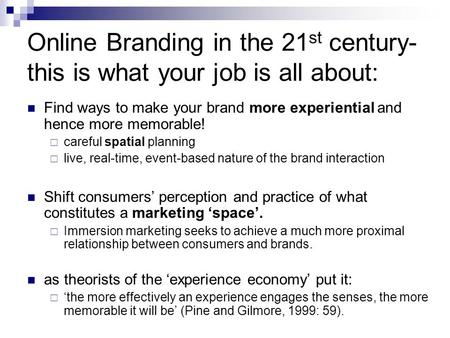 Online Branding in the 21 st century- this is what your job is all about: Find ways to make your brand more experiential and hence more memorable!  careful.