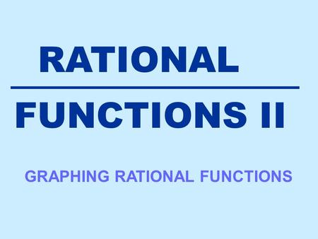 RATIONAL FUNCTIONS II GRAPHING RATIONAL FUNCTIONS.