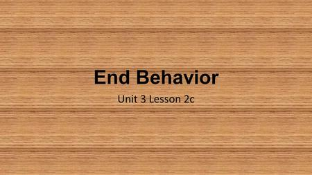 End Behavior Unit 3 Lesson 2c. End Behavior End Behavior is how a function behaves as x approaches infinity ∞ (on the right) or negative infinity -∞ (on.