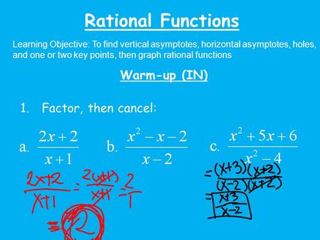 Rational Functions Learning Objective: To find vertical asymptotes, horizontal asymptotes, holes, and one or two key points, then graph rational functions.