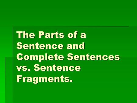 The Parts of a Sentence and Complete Sentences vs. Sentence Fragments.