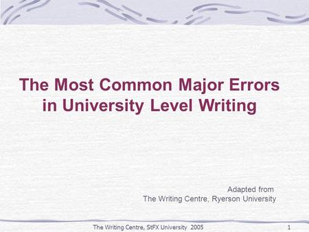 The Writing Centre, StFX University 20051 The Most Common Major Errors in University Level Writing Adapted from The Writing Centre, Ryerson University.