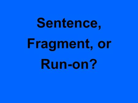 Sentence, Fragment, or Run-on? 1. Each of us did the assignment. We finished early.