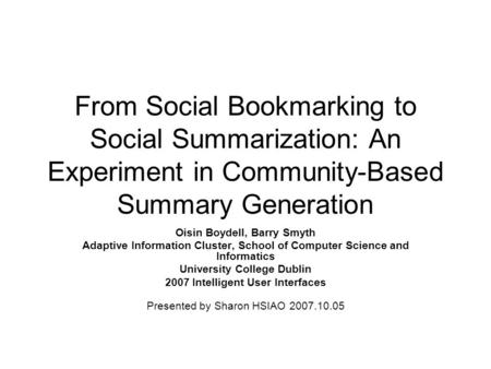 From Social Bookmarking to Social Summarization: An Experiment in Community-Based Summary Generation Oisin Boydell, Barry Smyth Adaptive Information Cluster,