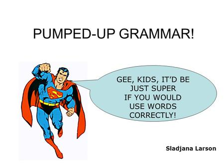 PUMPED-UP GRAMMAR! GEE, KIDS, IT'D BE JUST SUPER IF YOU WOULD USE WORDS CORRECTLY! Sladjana Larson.