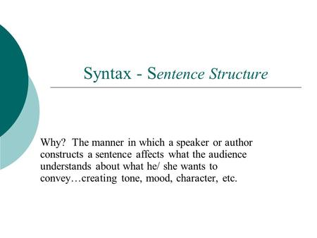 Syntax - S entence Structure Why? The manner in which a speaker or author constructs a sentence affects what the audience understands about what he/ she.