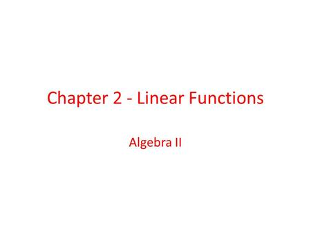 Chapter 2 - Linear Functions Algebra II. Table of Contents 2.1- Solving Linear Equations and Inequalities 2.1 2.2- Proportional Reasoning 2.2 2.3- Graphing.