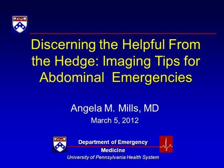 Emergencies Discerning the Helpful From the Hedge: Imaging Tips for Abdominal Emergencies Angela M. Mills, MD March 5, 2012 Department of Emergency Medicine.