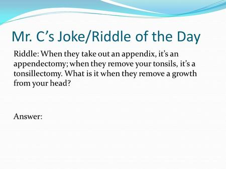 Mr. C's Joke/Riddle of the Day Riddle: When they take out an appendix, it's an appendectomy; when they remove your tonsils, it's a tonsillectomy. What.