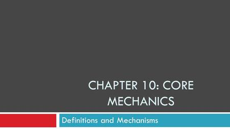 CHAPTER 10: CORE MECHANICS Definitions and Mechanisms.