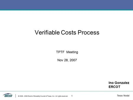 Texas Nodal © 2005 - 2006 Electric Reliability Council of Texas, Inc. All rights reserved. 1 Verifiable Costs Process TPTF Meeting Nov 28, 2007 Ino Gonzalez.