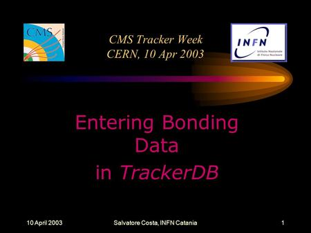 10 April 2003Salvatore Costa, INFN Catania1 CMS Tracker Week CERN, 10 Apr 2003 Entering Bonding Data in TrackerDB.