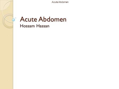 Acute Abdomen Hossam Hassan. Acute AbdomenOverview Basic Definition and Principles Clinical Diagnosis / DDx Characterizing the pain Other history to elicit.