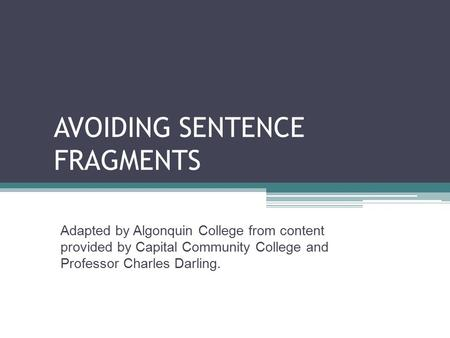 AVOIDING SENTENCE FRAGMENTS Adapted by Algonquin College from content provided by Capital Community College and Professor Charles Darling.