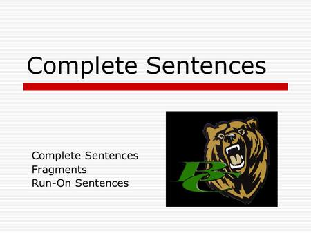 Complete Sentences Fragments Run-On Sentences Complete Sentences  A complete sentence has a subject and a predicate that work together to make a complete.