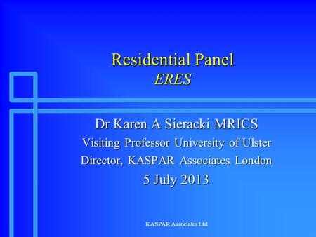 KASPAR Associates Ltd Residential Panel ERES Dr Karen A Sieracki MRICS Visiting Professor University of Ulster Director, KASPAR Associates London 5 July.