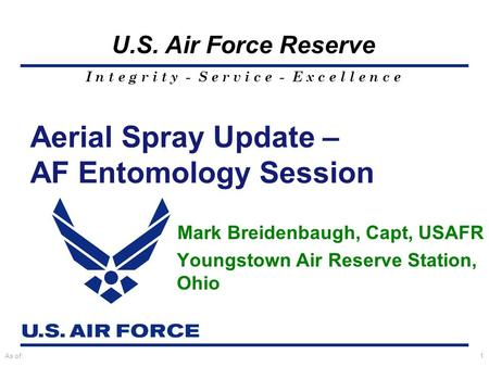 I n t e g r i t y - S e r v i c e - E x c e l l e n c e U.S. Air Force Reserve As of:1 Aerial Spray Update – AF Entomology Session Mark Breidenbaugh, Capt,