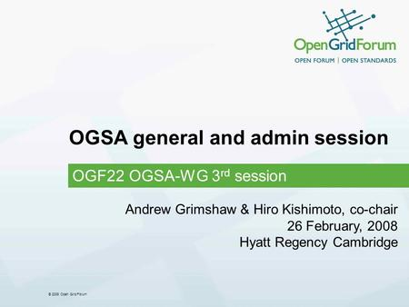 © 2008 Open Grid Forum OGSA general and admin session OGF22 OGSA-WG 3 rd session Andrew Grimshaw & Hiro Kishimoto, co-chair 26 February, 2008 Hyatt Regency.