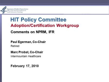 HIT Policy Committee Adoption/Certification Workgroup Comments on NPRM, IFR Paul Egerman, Co-Chair Retired Marc Probst, Co-Chair Intermountain Healthcare.