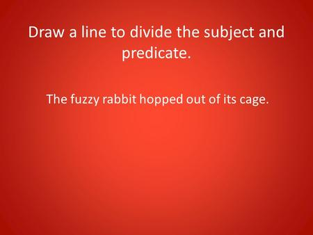 Draw a line to divide the subject and predicate. The fuzzy rabbit hopped out of its cage.