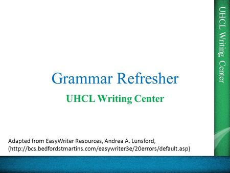 UHCL Writing Center Grammar Refresher UHCL Writing Center Adapted from EasyWriter Resources, Andrea A. Lunsford, (http://bcs.bedfordstmartins.com/easywriter3e/20errors/default.asp)