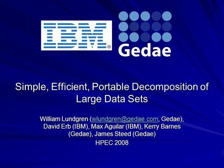 Simple, Efficient, Portable Decomposition of Large Data Sets William Lundgren Gedae), David Erb (IBM), Max Aguilar (IBM), Kerry Barnes.